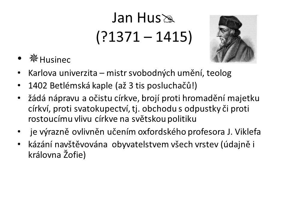 Jan Hus  (?1371 – 1415)  Husinec Karlova univerzita – mistr svobodných umění, teolog 1402 Betlémská kaple (až 3 tis posluchačů!) žádá nápravu a očis