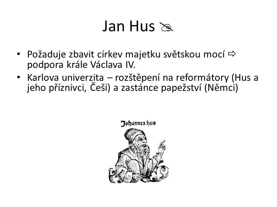 Jan Hus  Požaduje zbavit církev majetku světskou mocí  podpora krále Václava IV. Karlova univerzita – rozštěpení na reformátory (Hus a jeho příznivc