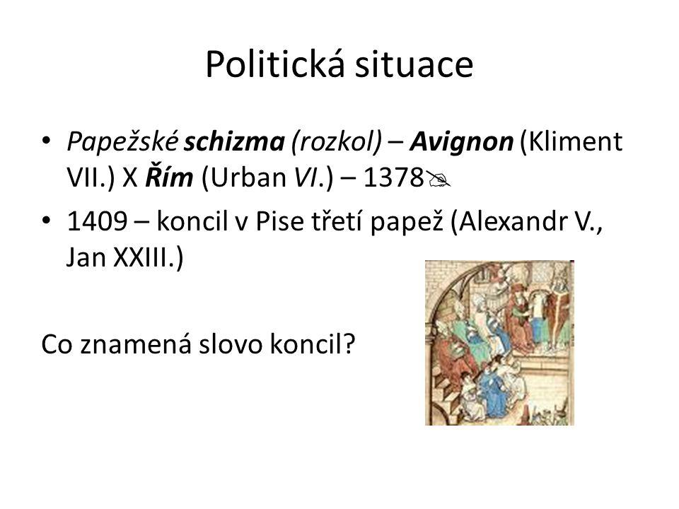 Politická situace Papežské schizma (rozkol) – Avignon (Kliment VII.) X Řím (Urban VI.) – 1378  1409 – koncil v Pise třetí papež (Alexandr V., Jan XXI
