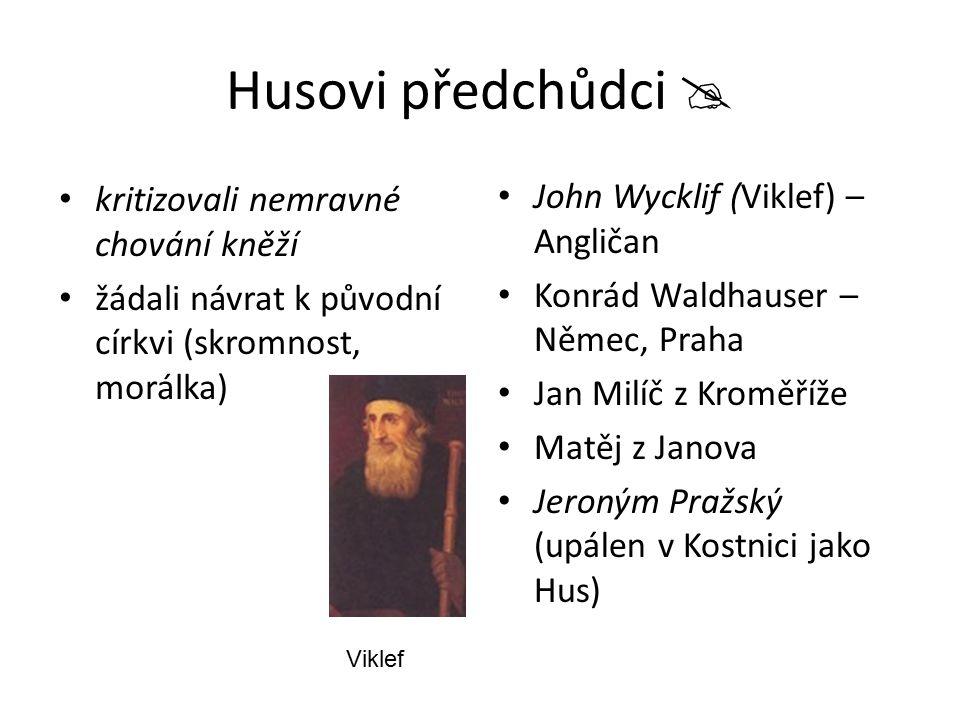 Husovi předchůdci  kritizovali nemravné chování kněží žádali návrat k původní církvi (skromnost, morálka) John Wycklif (Viklef) – Angličan Konrád Wal