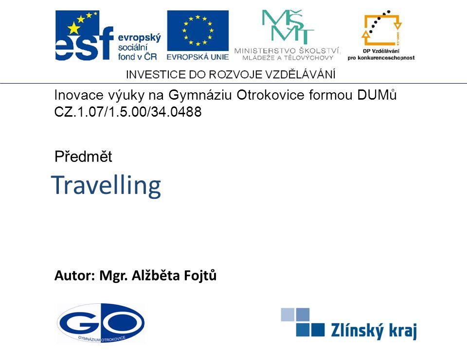 Travelling Autor: Mgr. Alžběta Fojtů Předmět Inovace výuky na Gymnáziu Otrokovice formou DUMů CZ.1.07/1.5.00/34.0488