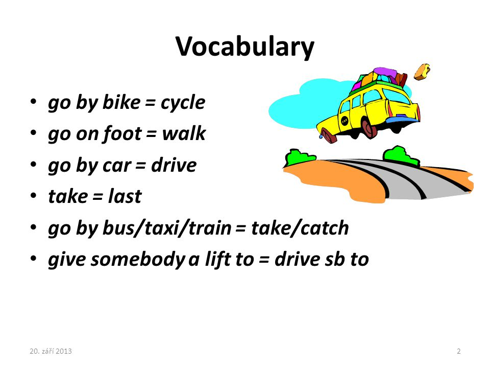 Vocabulary go by bike = cycle go on foot = walk go by car = drive take = last go by bus/taxi/train = take/catch give somebody a lift to = drive sb to
