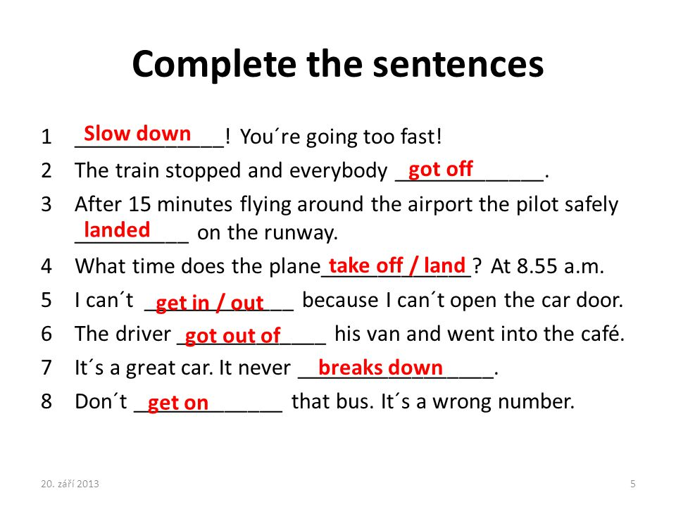 Complete the sentences 1_____________! You´re going too fast! 2The train stopped and everybody _____________. 3After 15 minutes flying around the airp