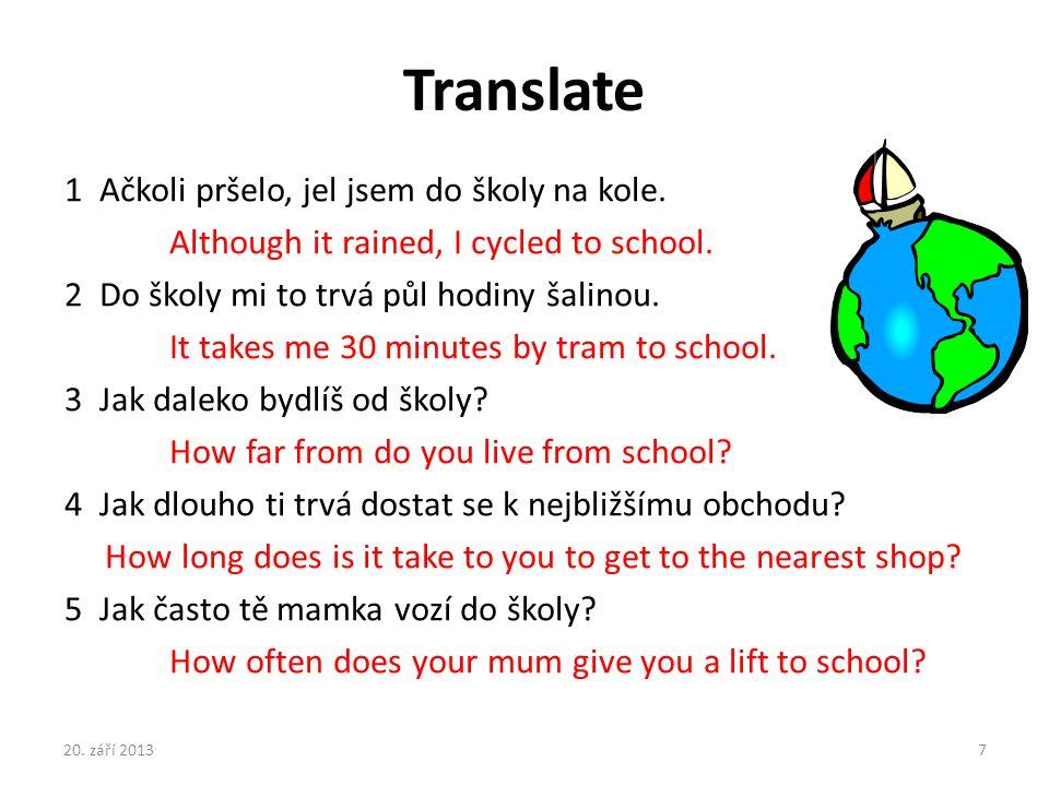 Translate 1 Ačkoli pršelo, jel jsem do školy na kole. Although it rained, I cycled to school. 2 Do školy mi to trvá půl hodiny šalinou. It takes me 30