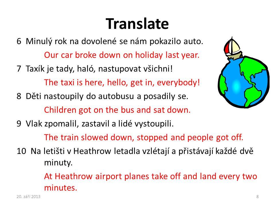 Translate 6 Minulý rok na dovolené se nám pokazilo auto. Our car broke down on holiday last year. 7 Taxík je tady, haló, nastupovat všichni! The taxi