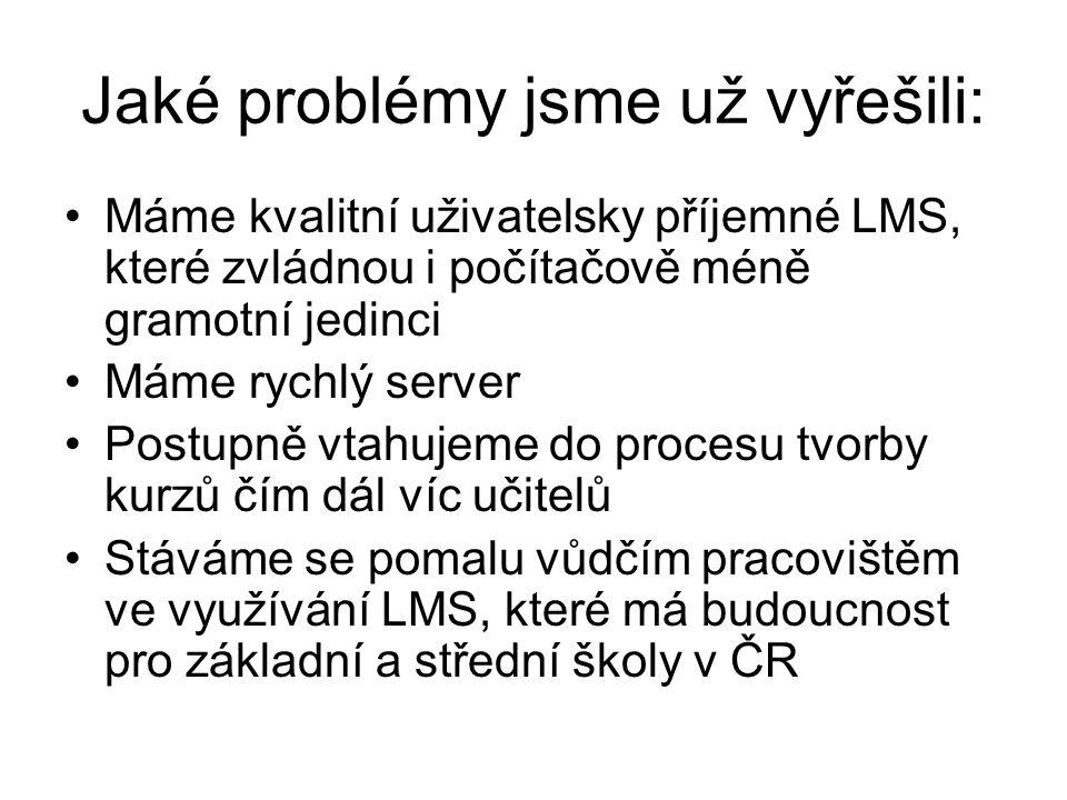 Jaké problémy jsme už vyřešili: Máme kvalitní uživatelsky příjemné LMS, které zvládnou i počítačově méně gramotní jedinci Máme rychlý server Postupně vtahujeme do procesu tvorby kurzů čím dál víc učitelů Stáváme se pomalu vůdčím pracovištěm ve využívání LMS, které má budoucnost pro základní a střední školy v ČR