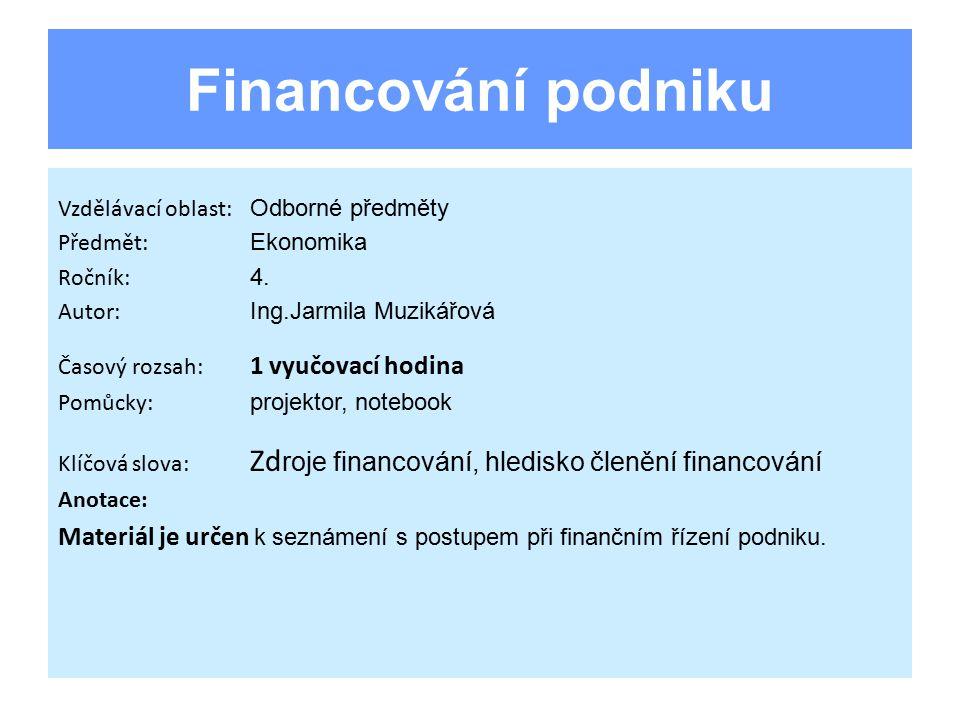Členění podle zdrojů financování forma zdroje a) peněžní b) věcná forma vztahu zdroje k podniku a) zdroj vnitřní b) zdroj vnější forma vztahu zdroje k vlastníkovi podniku a) zdroj vlastní b) zdroj cizí
