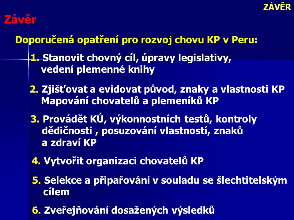 6. Zveřejňování dosažených výsledků ZÁVĚR Závěr Doporučená opatření pro rozvoj chovu KP v Peru: 1. Stanovit chovný cíl, úpravy legislativy, vedení ple