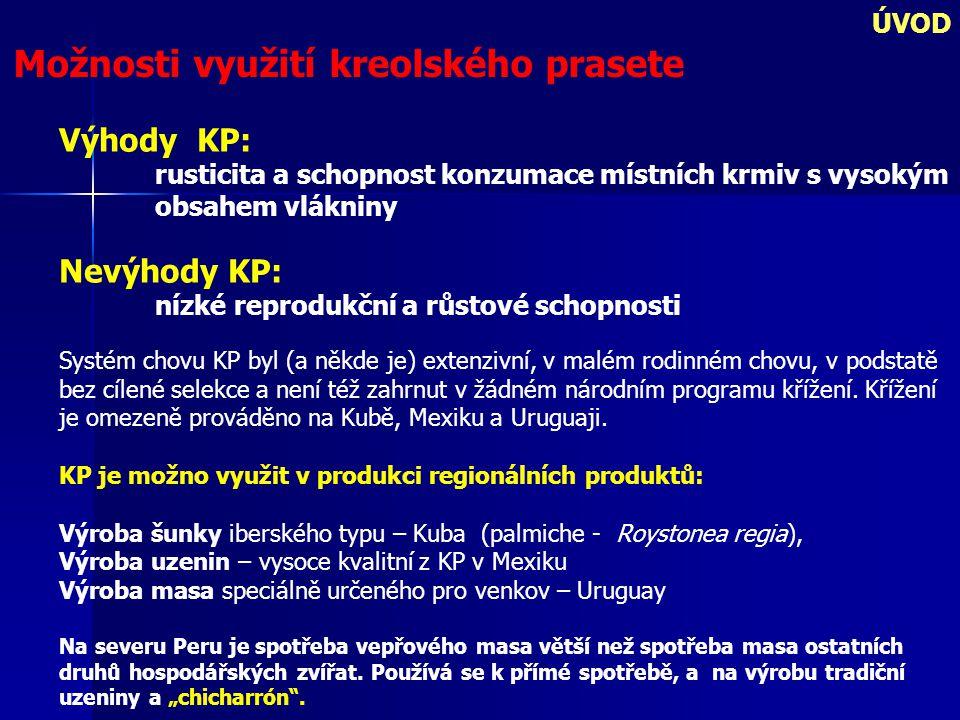 ÚVOD Možnosti využití kreolského prasete Výhody KP: rusticita a schopnost konzumace místních krmiv s vysokým obsahem vlákniny Nevýhody KP: nízké reprodukční a růstové schopnosti Systém chovu KP byl (a někde je) extenzivní, v malém rodinném chovu, v podstatě bez cílené selekce a není též zahrnut v žádném národním programu křížení.