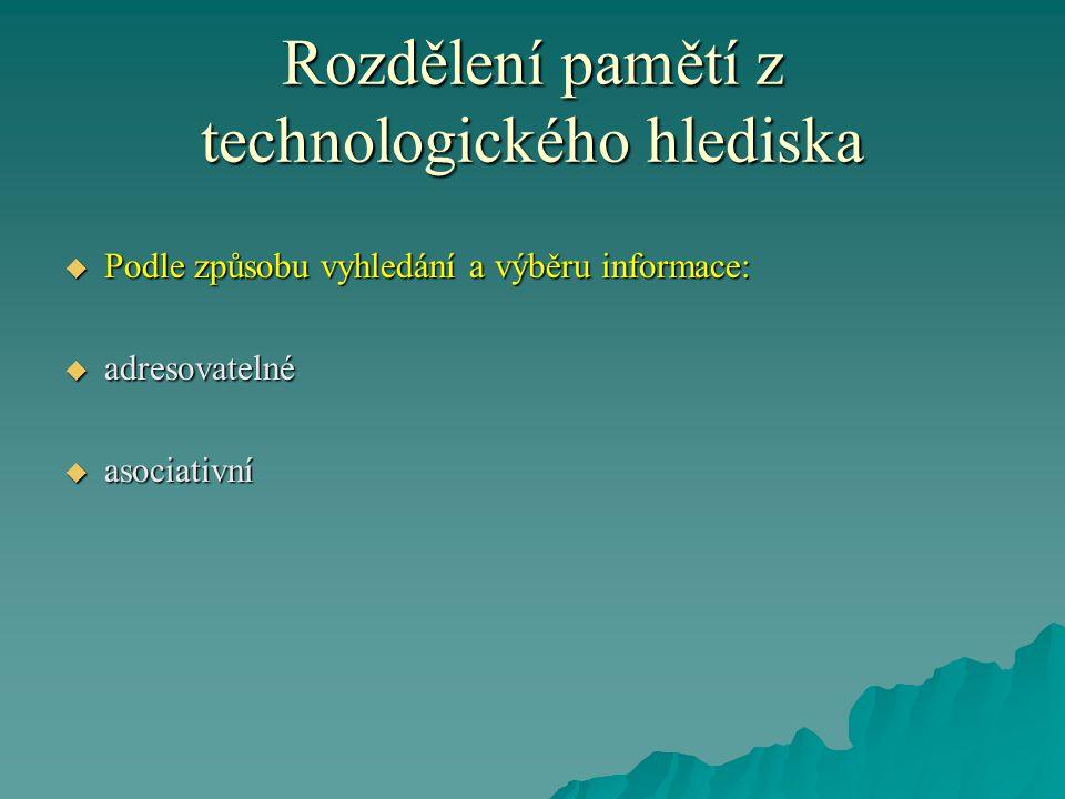 Rozdělení pamětí z technologického hlediska  Podle způsobu vyhledání a výběru informace:  adresovatelné  asociativní