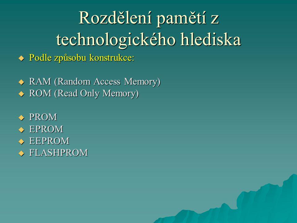 Rozdělení pamětí z technologického hlediska  Podle způsobu konstrukce:  RAM (Random Access Memory)  ROM (Read Only Memory)  PROM  EPROM  EEPROM  FLASHPROM