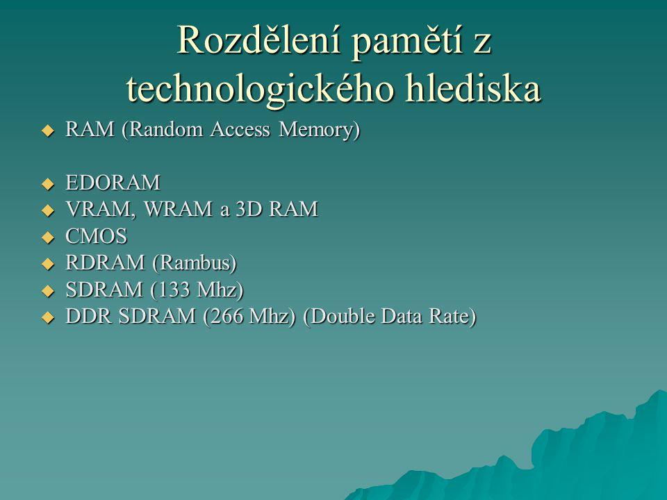 Rozdělení pamětí z technologického hlediska  RAM (Random Access Memory)  EDORAM  VRAM, WRAM a 3D RAM  CMOS  RDRAM (Rambus)  SDRAM (133 Mhz)  DDR SDRAM (266 Mhz) (Double Data Rate)