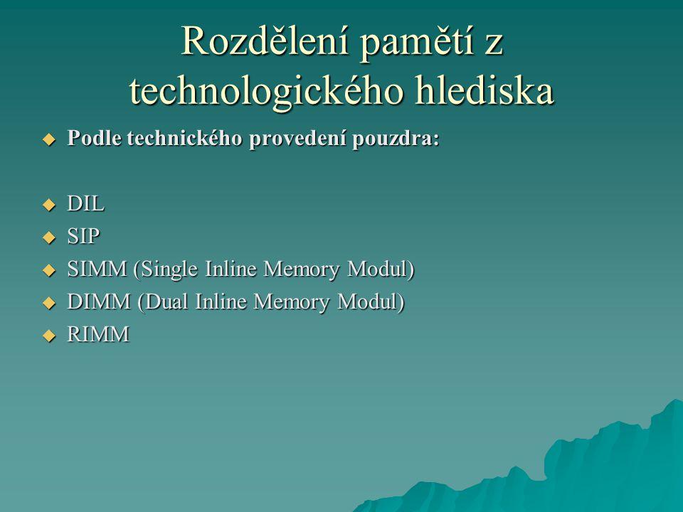 Rozdělení pamětí z technologického hlediska  Podle technického provedení pouzdra:  DIL  SIP  SIMM (Single Inline Memory Modul)  DIMM (Dual Inline Memory Modul)  RIMM