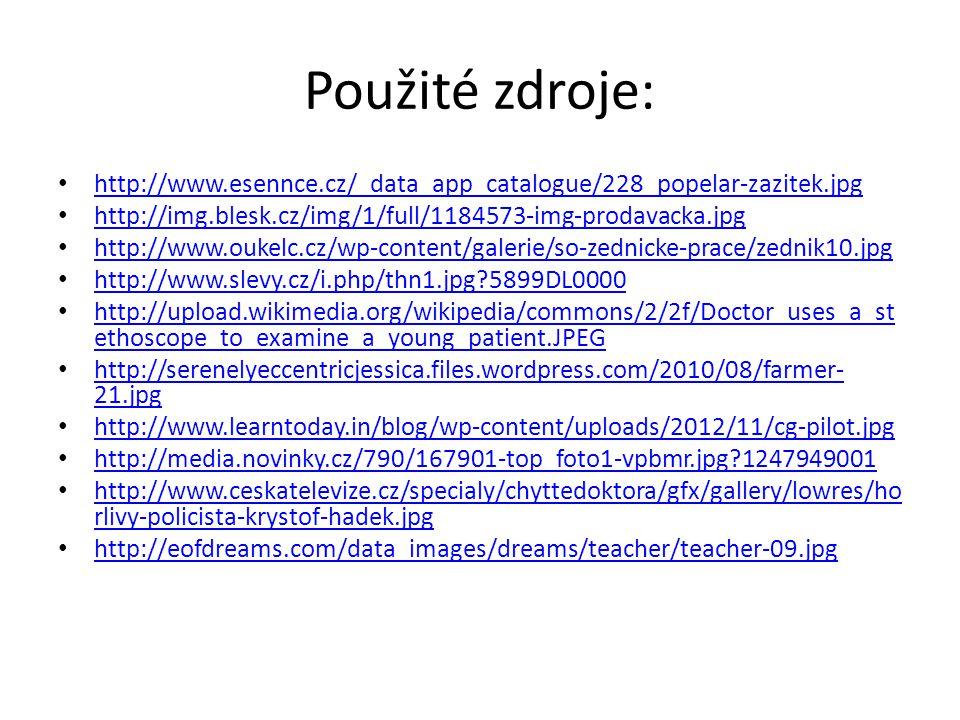 Použité zdroje: http://www.esennce.cz/_data_app_catalogue/228_popelar-zazitek.jpg http://img.blesk.cz/img/1/full/1184573-img-prodavacka.jpg http://www.oukelc.cz/wp-content/galerie/so-zednicke-prace/zednik10.jpg http://www.slevy.cz/i.php/thn1.jpg?5899DL0000 http://upload.wikimedia.org/wikipedia/commons/2/2f/Doctor_uses_a_st ethoscope_to_examine_a_young_patient.JPEG http://upload.wikimedia.org/wikipedia/commons/2/2f/Doctor_uses_a_st ethoscope_to_examine_a_young_patient.JPEG http://serenelyeccentricjessica.files.wordpress.com/2010/08/farmer- 21.jpg http://serenelyeccentricjessica.files.wordpress.com/2010/08/farmer- 21.jpg http://www.learntoday.in/blog/wp-content/uploads/2012/11/cg-pilot.jpg http://media.novinky.cz/790/167901-top_foto1-vpbmr.jpg?1247949001 http://www.ceskatelevize.cz/specialy/chyttedoktora/gfx/gallery/lowres/ho rlivy-policista-krystof-hadek.jpg http://www.ceskatelevize.cz/specialy/chyttedoktora/gfx/gallery/lowres/ho rlivy-policista-krystof-hadek.jpg http://eofdreams.com/data_images/dreams/teacher/teacher-09.jpg