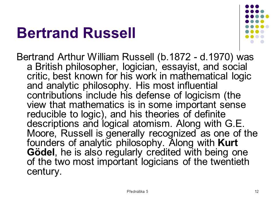 Přednáška 512 Bertrand Russell Bertrand Arthur William Russell (b.1872 - d.1970) was a British philosopher, logician, essayist, and social critic, bes
