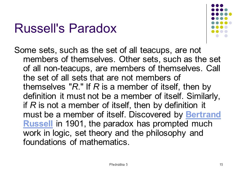 Přednáška 515 Russell's Paradox Some sets, such as the set of all teacups, are not members of themselves. Other sets, such as the set of all non-teacu