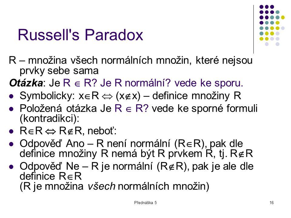 Přednáška 516 Russell's Paradox R – množina všech normálních množin, které nejsou prvky sebe sama Otázka: Je R  R? Je R normální? vede ke sporu. Symb
