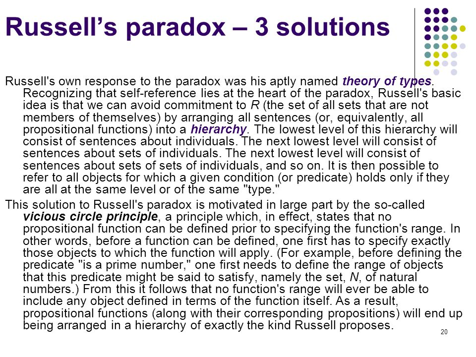 20 Russell's paradox – 3 solutions Russell's own response to the paradox was his aptly named theory of types. Recognizing that self-reference lies at