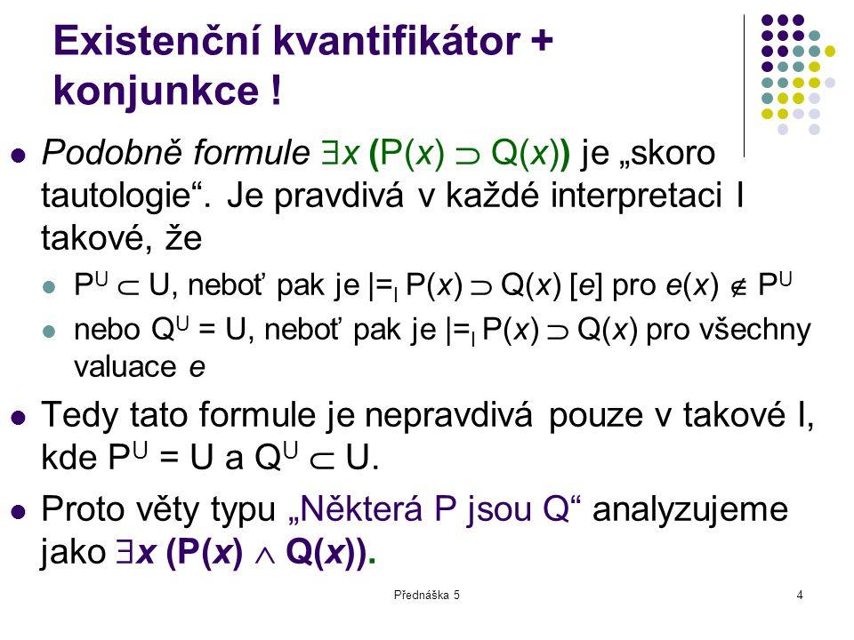 """Přednáška 54 Existenční kvantifikátor + konjunkce ! Podobně formule  x (P(x)  Q(x)) je """"skoro tautologie"""". Je pravdivá v každé interpretaci I takové"""