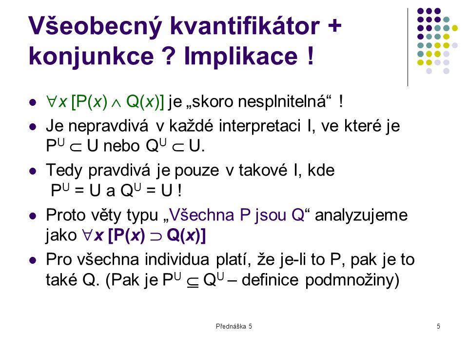 """Přednáška 55 Všeobecný kvantifikátor + konjunkce ? Implikace !  x [P(x)  Q(x)] je """"skoro nesplnitelná"""" ! Je nepravdivá v každé interpretaci I, ve kt"""