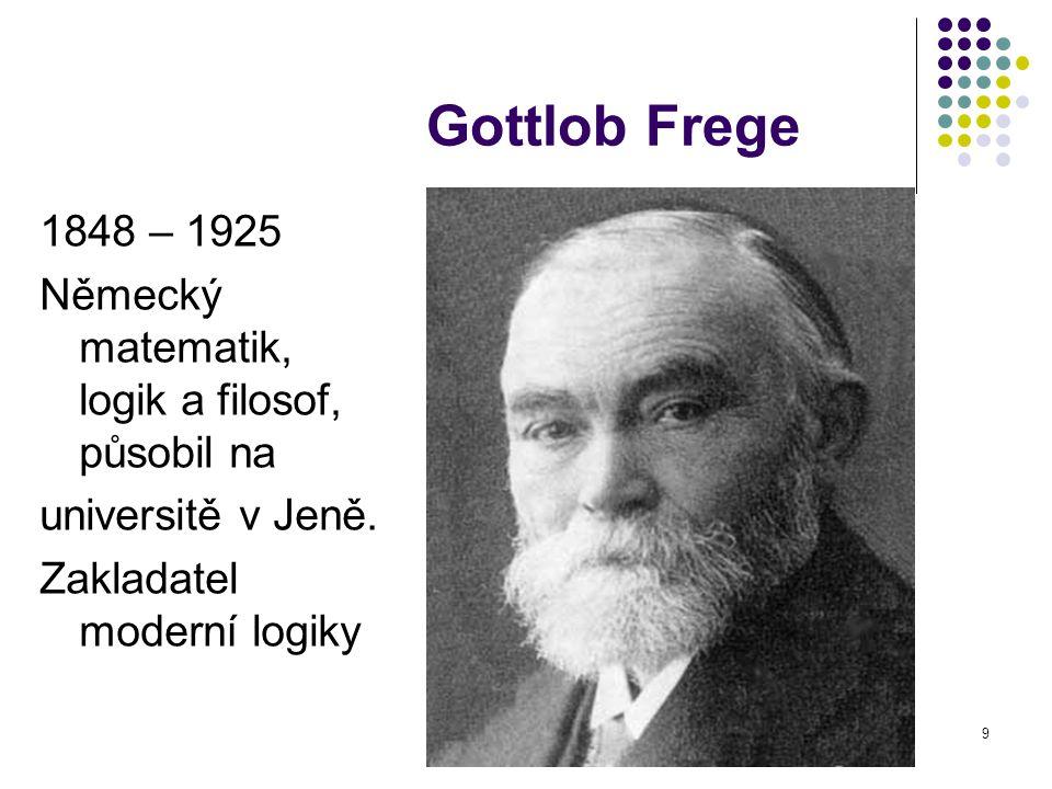 9 Gottlob Frege 1848 – 1925 Německý matematik, logik a filosof, působil na universitě v Jeně. Zakladatel moderní logiky