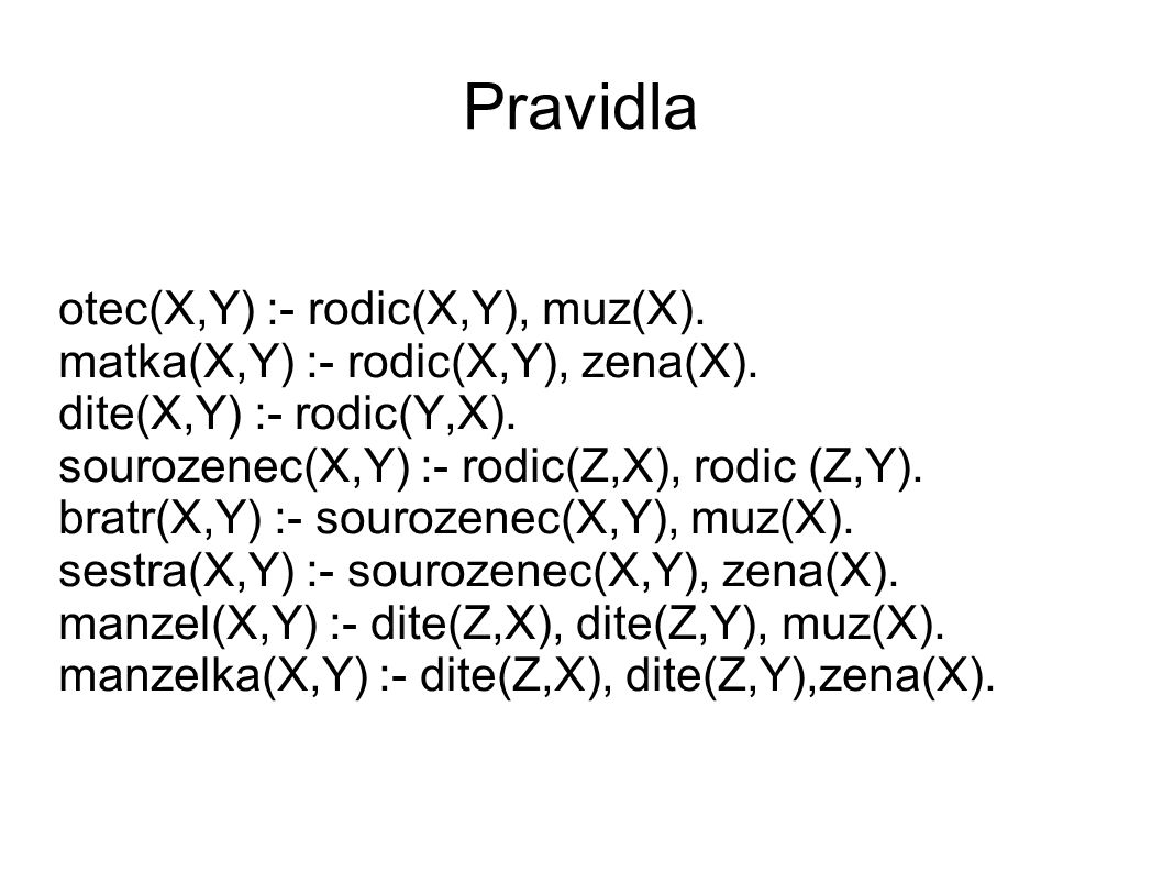 Pravidla otec(X,Y) :- rodic(X,Y), muz(X). matka(X,Y) :- rodic(X,Y), zena(X).