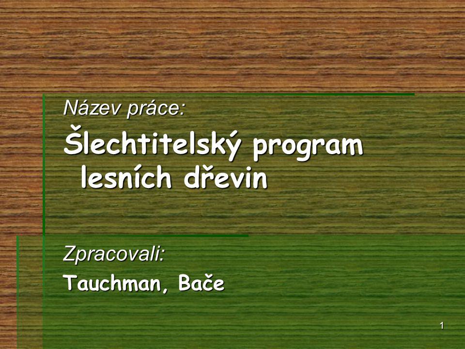 1 Název práce: Šlechtitelský program lesních dřevin Zpracovali: Tauchman, Bače