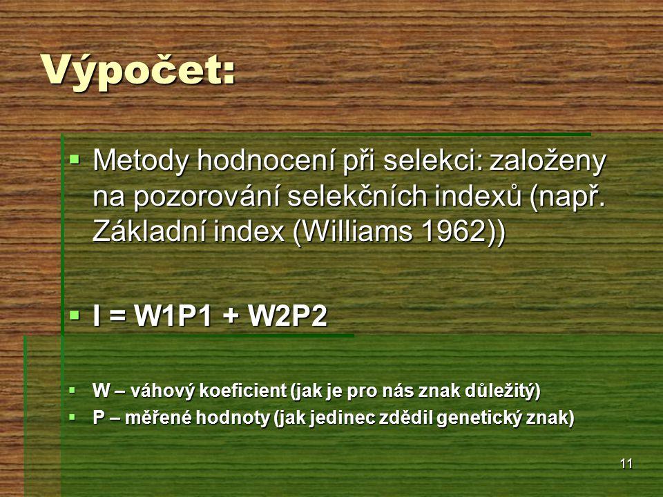 11 Výpočet:  Metody hodnocení při selekci: založeny na pozorování selekčních indexů (např. Základní index (Williams 1962))  I = W1P1 + W2P2  W – vá
