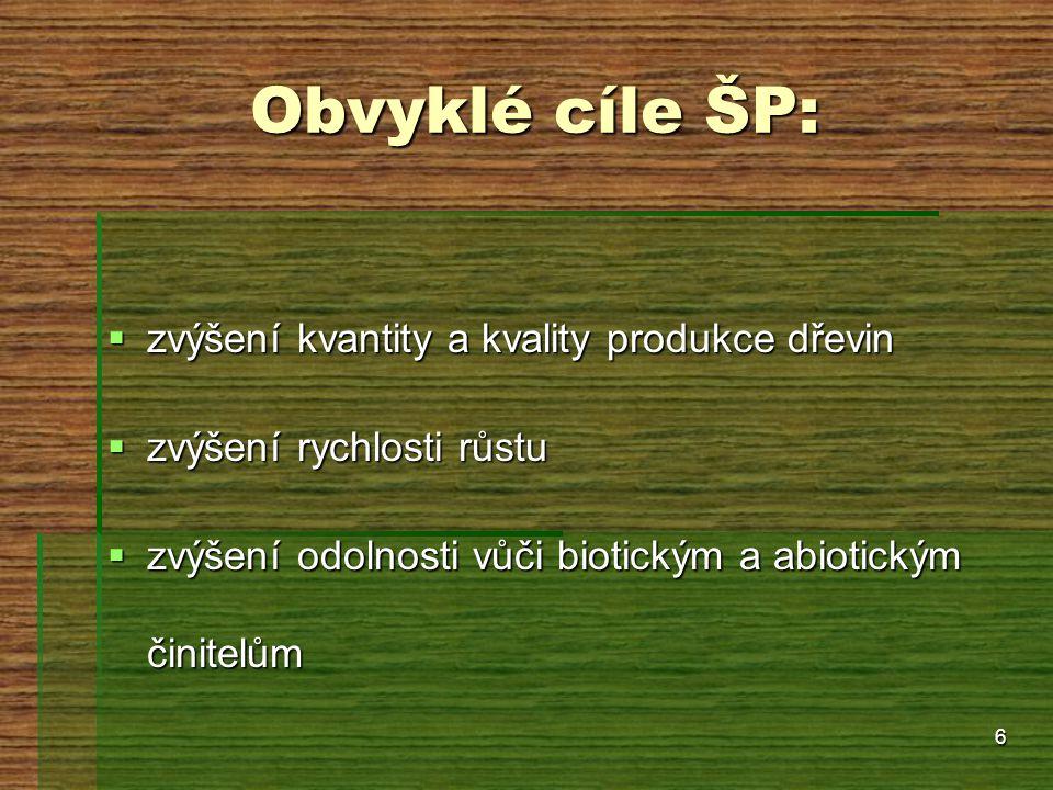 6 Obvyklé cíle ŠP:  zvýšení kvantity a kvality produkce dřevin  zvýšení rychlosti růstu  zvýšení odolnosti vůči biotickým a abiotickým činitelům