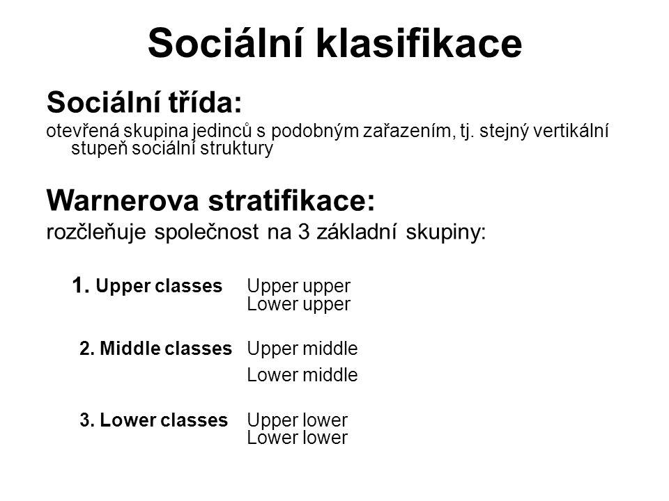Sociální klasifikace Sociální třída: otevřená skupina jedinců s podobným zařazením, tj. stejný vertikální stupeň sociální struktury Warnerova stratifi