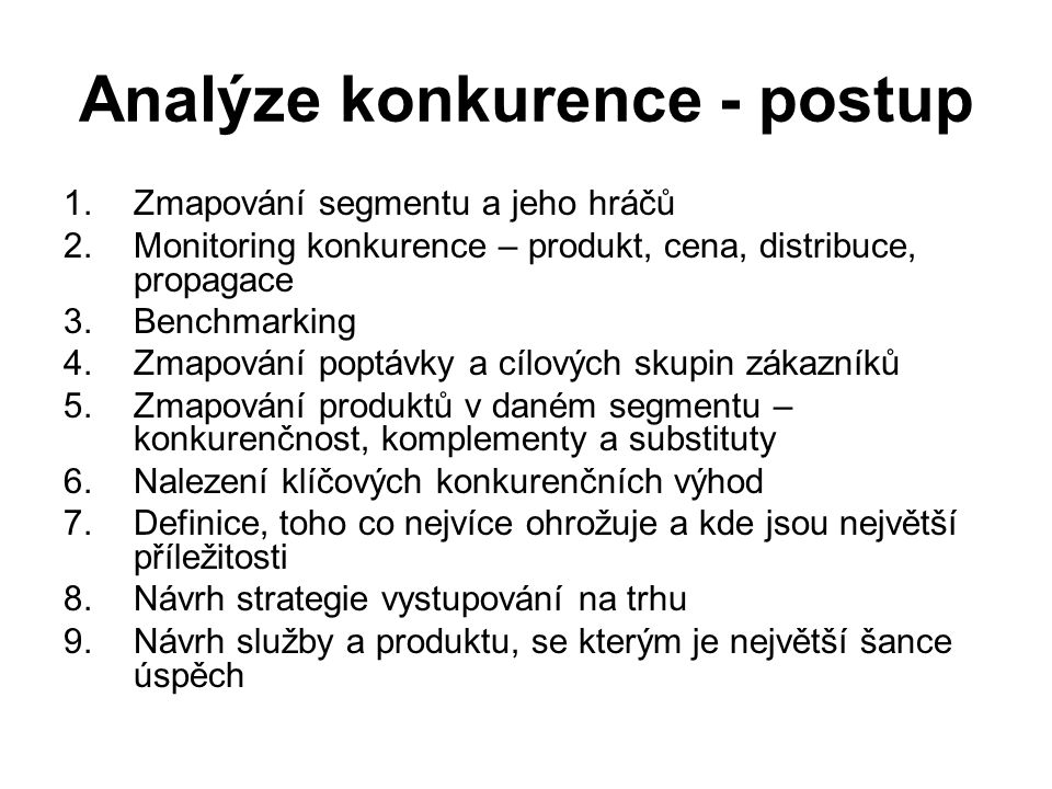 Analýze konkurence - postup 1.Zmapování segmentu a jeho hráčů 2.Monitoring konkurence – produkt, cena, distribuce, propagace 3.Benchmarking 4.Zmapován