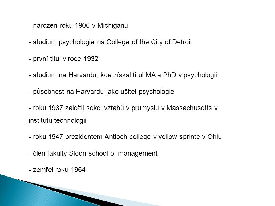 - narozen roku 1906 v Michiganu - studium psychologie na College of the City of Detroit - první titul v roce 1932 - studium na Harvardu, kde získal titul MA a PhD v psychologii - působnost na Harvardu jako učitel psychologie - roku 1937 založil sekci vztahů v průmyslu v Massachusetts v institutu technologií - roku 1947 prezidentem Antioch college v yellow sprinte v Ohiu - člen fakulty Sloon school of management - zemřel roku 1964