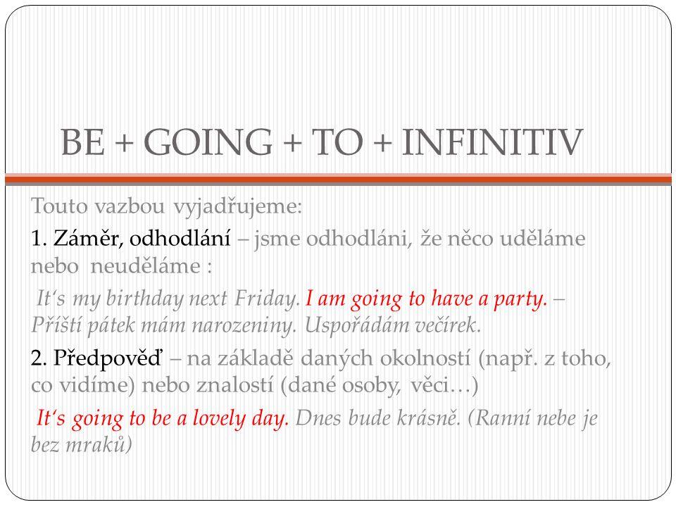 BE + GOING + TO + INFINITIV Touto vazbou vyjadřujeme: 1. Záměr, odhodlání – jsme odhodláni, že něco uděláme nebo neuděláme : It's my birthday next Fri