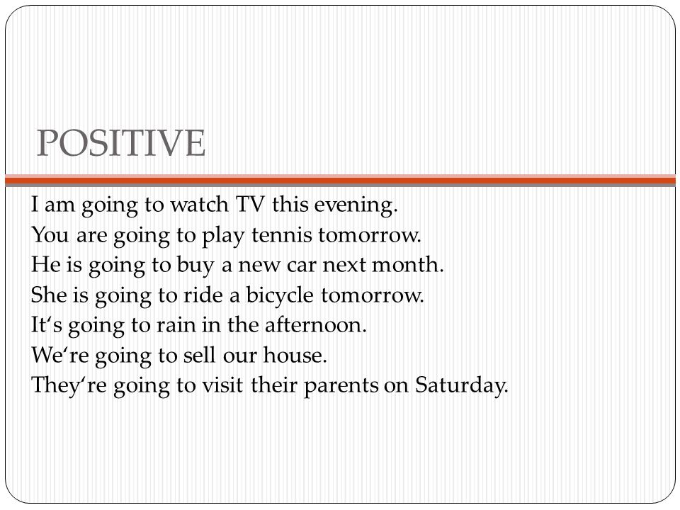 POSITIVE I am going to watch TV this evening. You are going to play tennis tomorrow.