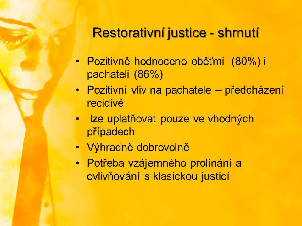 Restorativní justice - shrnutí Pozitivně hodnoceno oběťmi (80%) i pachateli (86%) Pozitivní vliv na pachatele – předcházení recidivě lze uplatňovat po