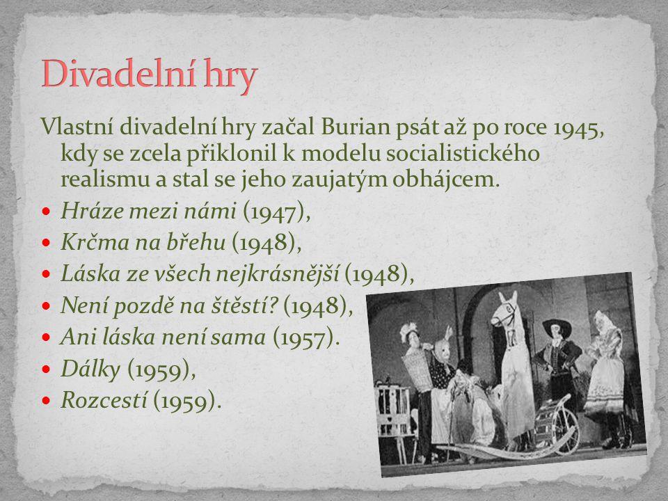 Vlastní divadelní hry začal Burian psát až po roce 1945, kdy se zcela přiklonil k modelu socialistického realismu a stal se jeho zaujatým obhájcem. Hr