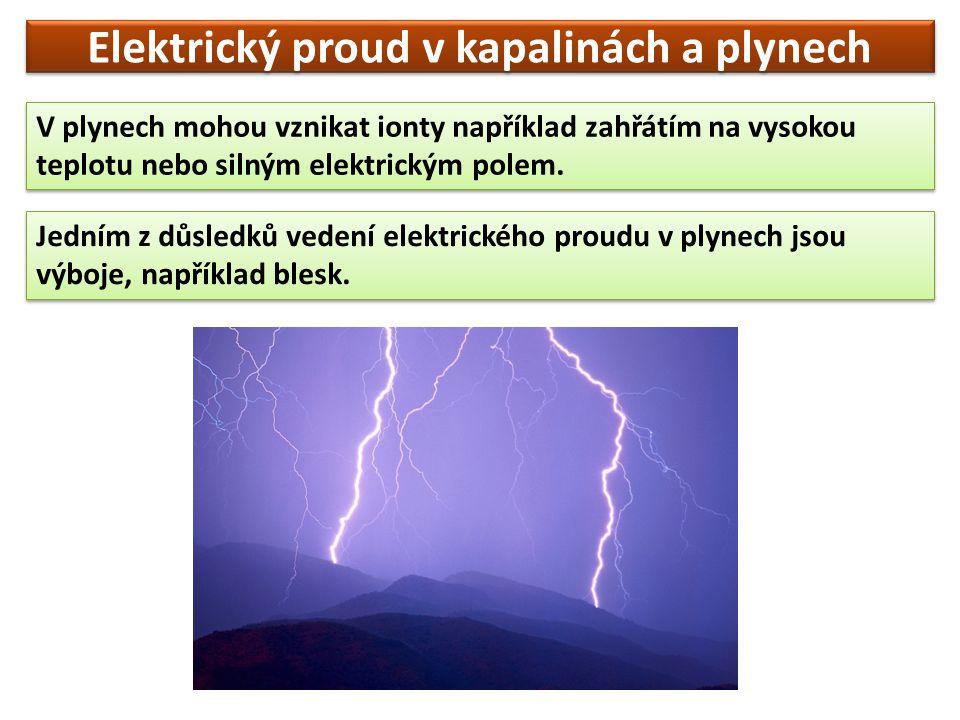 Elektrický proud v kapalinách a plynech V plynech mohou vznikat ionty například zahřátím na vysokou teplotu nebo silným elektrickým polem.