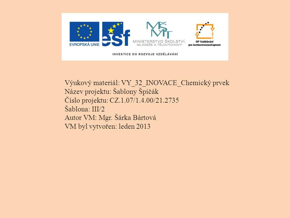 Výukový materiál: VY_32_INOVACE_Chemický prvek Název projektu: Šablony Špičák Číslo projektu: CZ.1.07/1.4.00/21.2735 Šablona: III/2 Autor VM: Mgr. Šár
