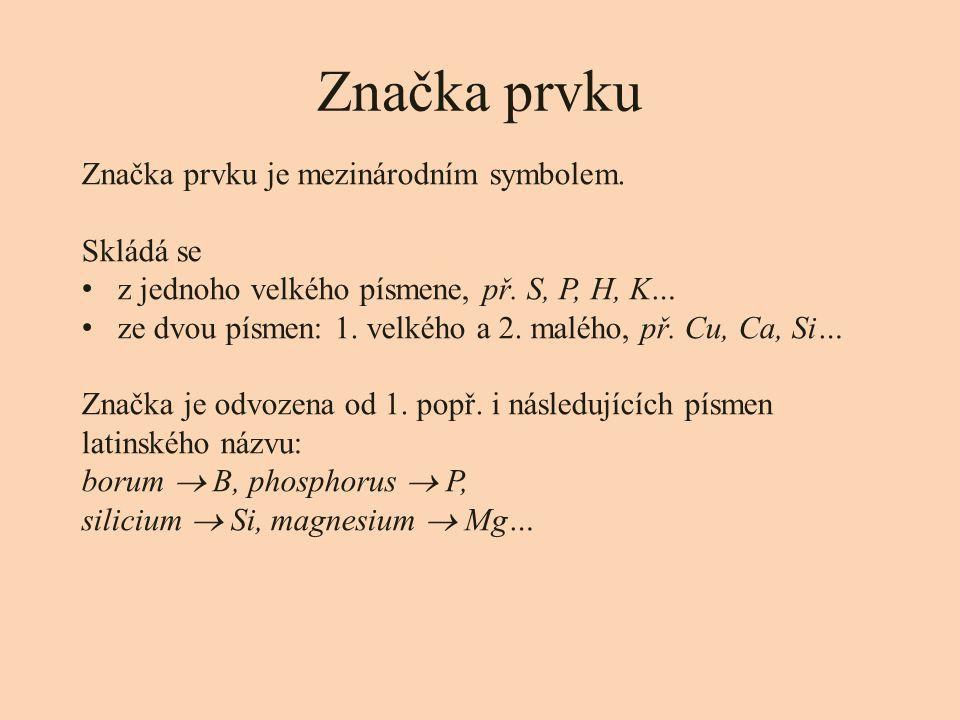 Značka prvku Značka prvku je mezinárodním symbolem. Skládá se z jednoho velkého písmene, př. S, P, H, K… ze dvou písmen: 1. velkého a 2. malého, př. C