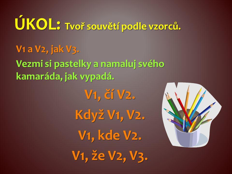 V1 a V2, jak V3. Vezmi si pastelky a namaluj svého kamaráda, jak vypadá. V1, čí V2. Když V1, V2. V1, kde V2. V1, že V2, V3. ÚKOL: Tvoř souvětí podle v