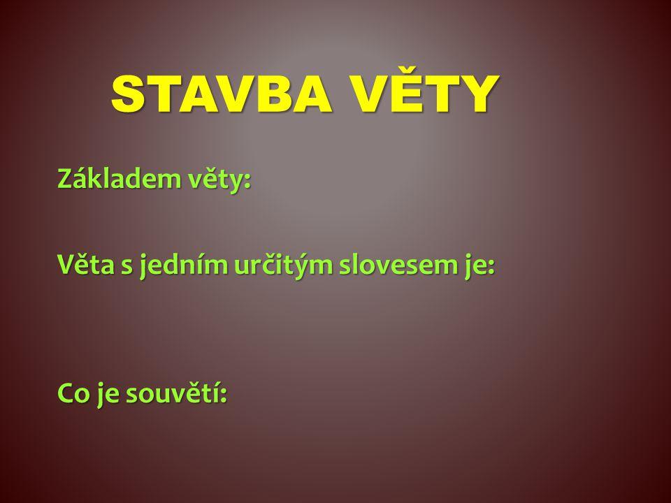 STAVBA VĚTY Základem věty: Věta s jedním určitým slovesem je: Co je souvětí: určité sloveso věta jednoduchá dvě a více vět