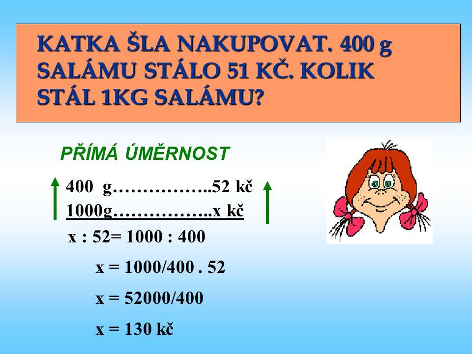 400 g……………..52 kč 1000g……………..x kč KATKA ŠLA NAKUPOVAT. 400 g SALÁMU STÁLO 51 KČ. KOLIK STÁL 1KG SALÁMU? PŘÍMÁ ÚMĚRNOST x : 52= 1000 : 400 x = 1000/40