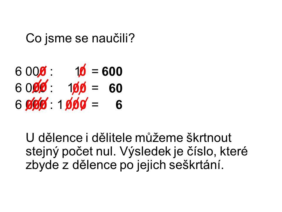 Co jsme se naučili. 6 000 : 1 = U dělence i dělitele můžeme škrtnout stejný počet nul.