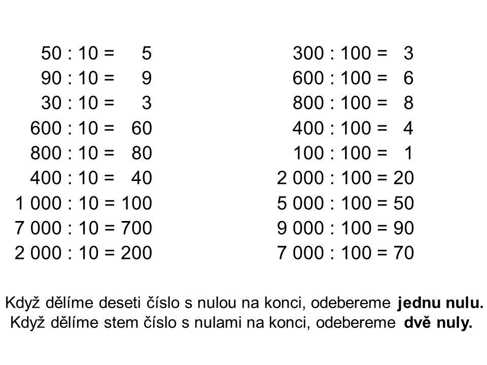 50 : 10 = 90 : 10 = 30 : 10 = 600 : 10 = 800 : 10 = 400 : 10 = 1 000 : 10 = 7 000 : 10 = 2 000 : 10 = 300 : 100 = 600 : 100 = 800 : 100 = 400 : 100 = 100 : 100 = 2 000 : 100 = 5 000 : 100 = 9 000 : 100 = 7 000 : 100 = 5 9 3 60 80 40 100 700 200 Když dělíme deseti číslo s nulou na konci, odebereme jednu nulu.