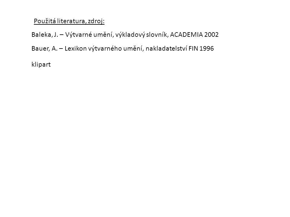 Použitá literatura, zdroj: Baleka, J. – Výtvarné umění, výkladový slovník, ACADEMIA 2002 Bauer, A. – Lexikon výtvarného umění, nakladatelství FIN 1996