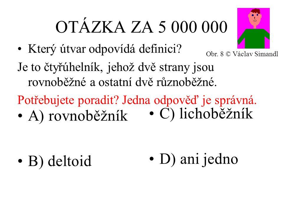 OTÁZKA ZA 5 000 000 A) rovnoběžník B) deltoid C) lichoběžník D) ani jedno Který útvar odpovídá definici? Je to čtyřúhelník, jehož dvě strany jsou rovn