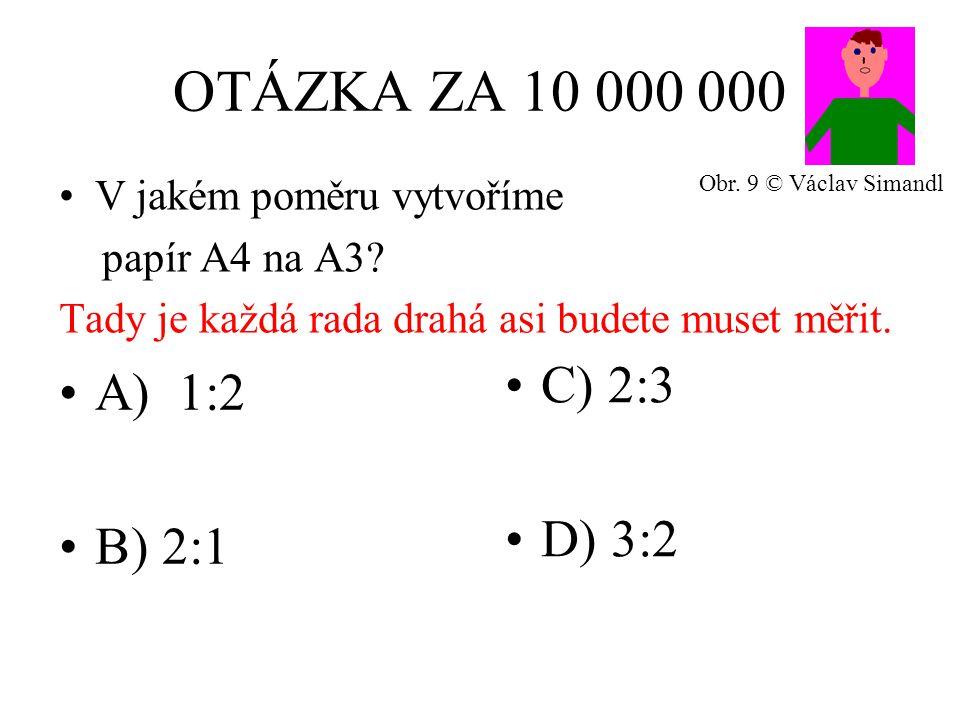 OTÁZKA ZA 10 000 000 A) 1:2 B) 2:1 C) 2:3 D) 3:2 V jakém poměru vytvoříme papír A4 na A3? Tady je každá rada drahá asi budete muset měřit. Obr. 9 © Vá