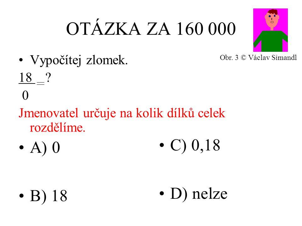 OTÁZKA ZA 160 000 A) 0 B) 18 C) 0,18 D) nelze Vypočítej zlomek. 18 ? 0 Jmenovatel určuje na kolik dílků celek rozdělíme. Obr. 3 © Václav Simandl
