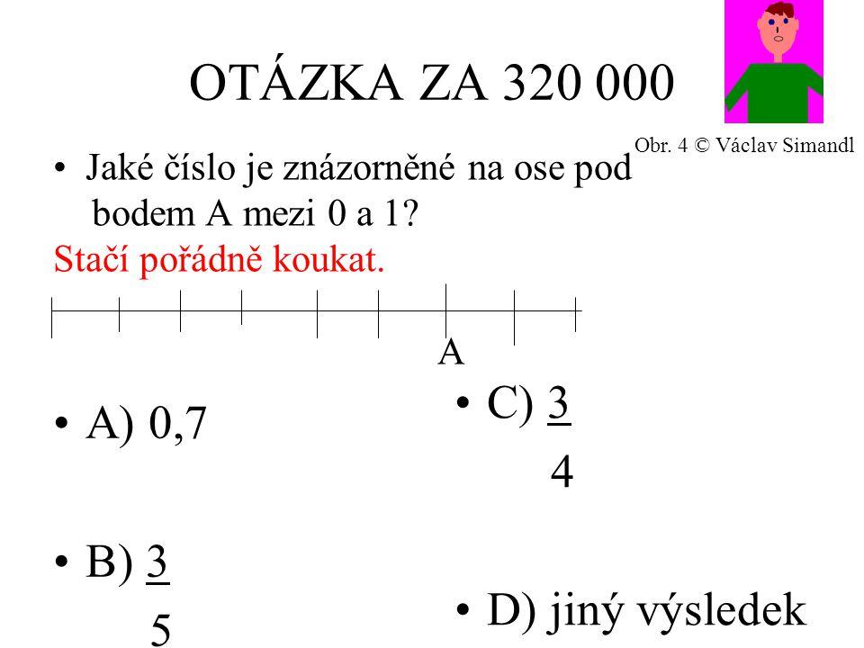 OTÁZKA ZA 320 000 A) 0,7 B) 3 5 C) 3 4 D) jiný výsledek Jaké číslo je znázorněné na ose pod bodem A mezi 0 a 1? Stačí pořádně koukat. A Obr. 4 © Václa