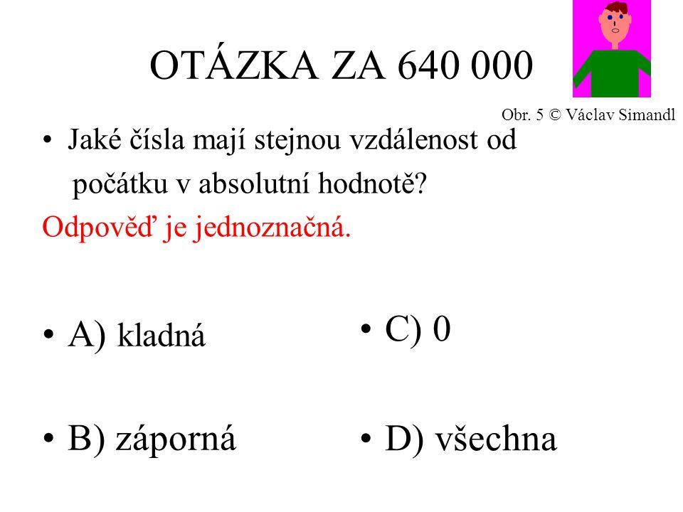 OTÁZKA ZA 640 000 A) kladná B) záporná C) 0 D) všechna Jaké čísla mají stejnou vzdálenost od počátku v absolutní hodnotě? Odpověď je jednoznačná. Obr.